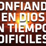 Confiando en Dios en tiempos difíciles