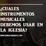 ¿Cuáles instrumentos músicales debemos de usar para la adoración?