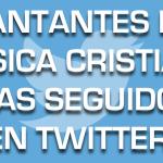 Top 10 artistas de música cristiana en español más seguidos en Twitter