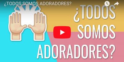 ¿TODOS SOMOS ADORADORES? Video