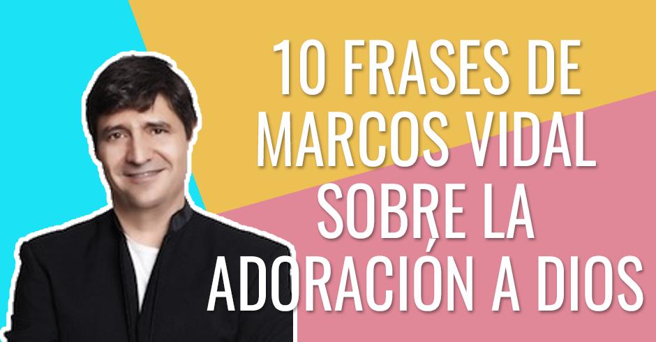 FRASES DE MARCOS VIDAL SOBRE LA ADORACION A DIOS