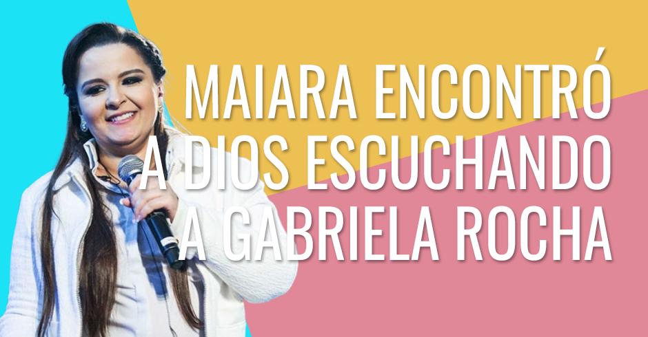 Maiara encontró a Dios escuchando a Gabriela Rocha