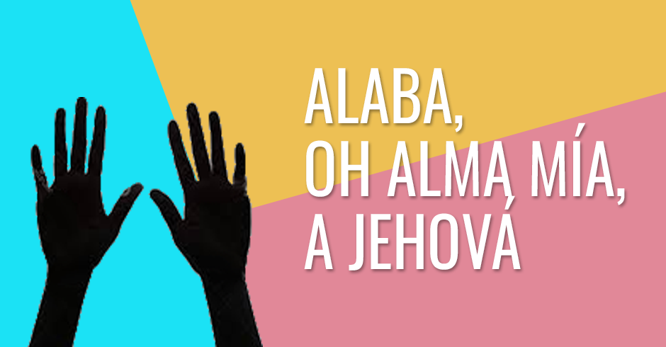 Alaba, oh alma mía, a Jehová