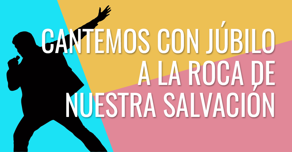Cantemos con júbilo a la Roca de nuestra salvación