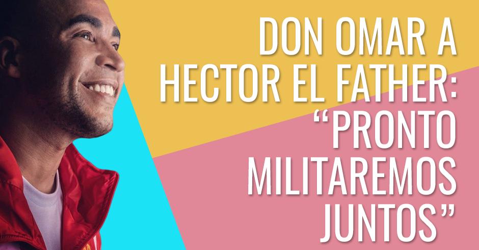Don Omar a Hector el Father - Pronto militaremos juntos