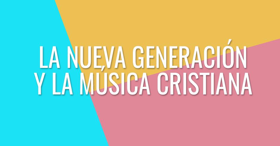 La nueva generación y la música cristiana