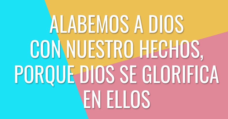 Alabamos a Dios con nuestro hechos, porque Dios se glorifica en ellos