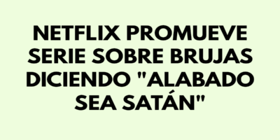 Netflix promueve serie sobre brujas diciendo Alabado sea satán