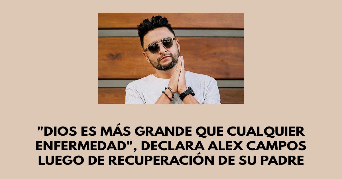 Dios es más grande que cualquier enfermedad, declara Alex Campos luego de recuperación de su padre