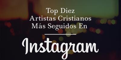top 10 artistas cristianos mas seguidos en instagram