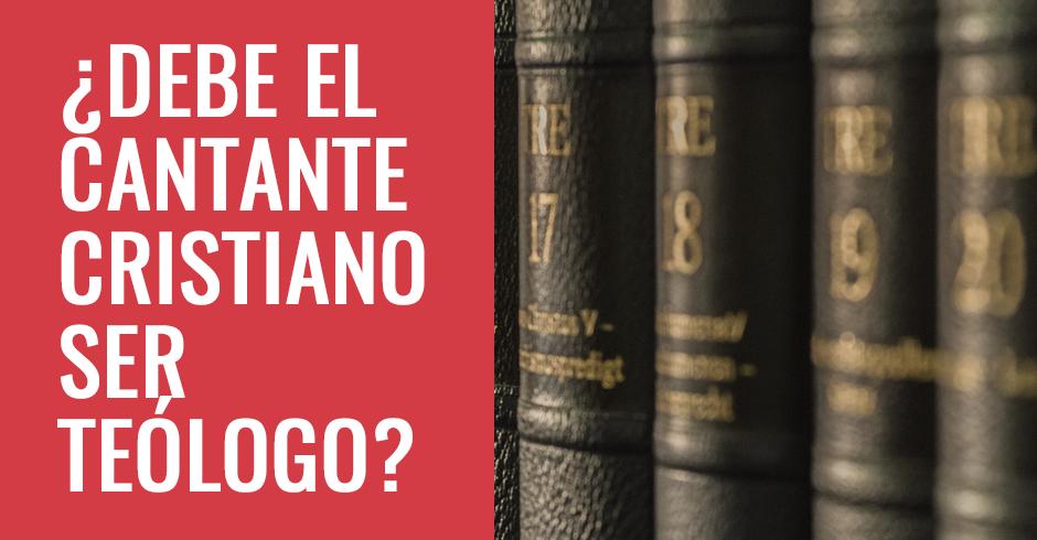 DEBE EL CANTANE CRISTIANO SER TEOLOGO