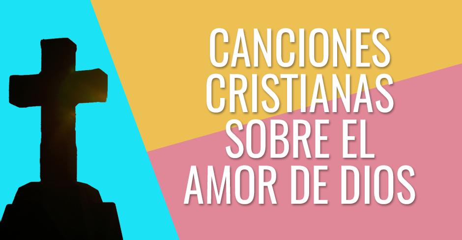CANCIONES CRISTIANAS SOBRE EL AMOR DE DIOS