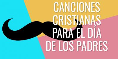 Canciones cristianas para el día de los padres