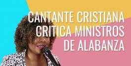 Cantante cristiana critica ministros de alabanza por promover idolatría en la iglesia