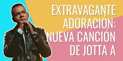Extravagante adoración - Nueva canción de Jotta A
