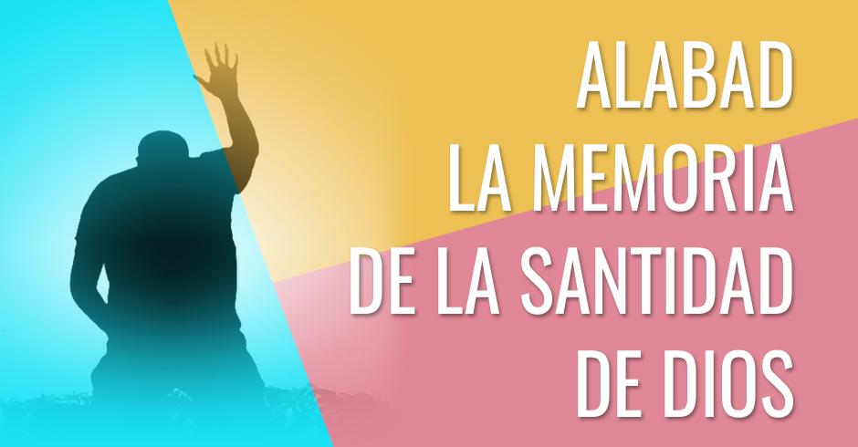 Alabad la memoria de la santidad de Dios