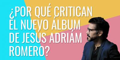 ¿Por qué critican el nuevo album de Jesús Adrián Romero?
