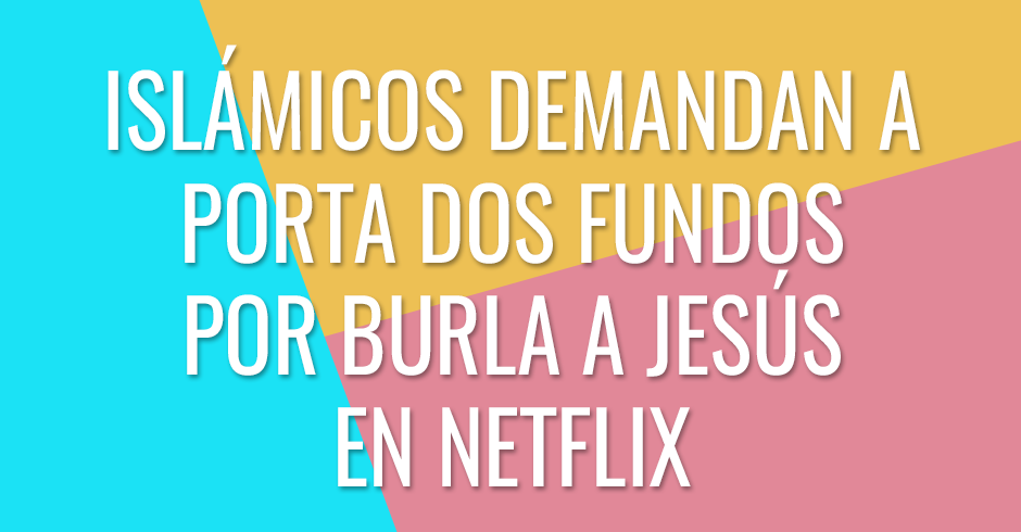 Islamicos demandan a Porta dos Fundos por burla a Jesús en Netflix