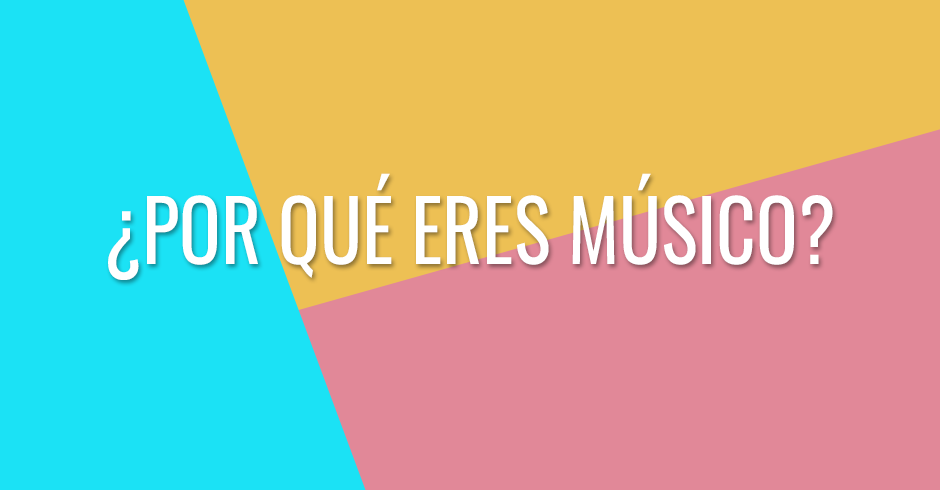 ¿Por qué eres músico?