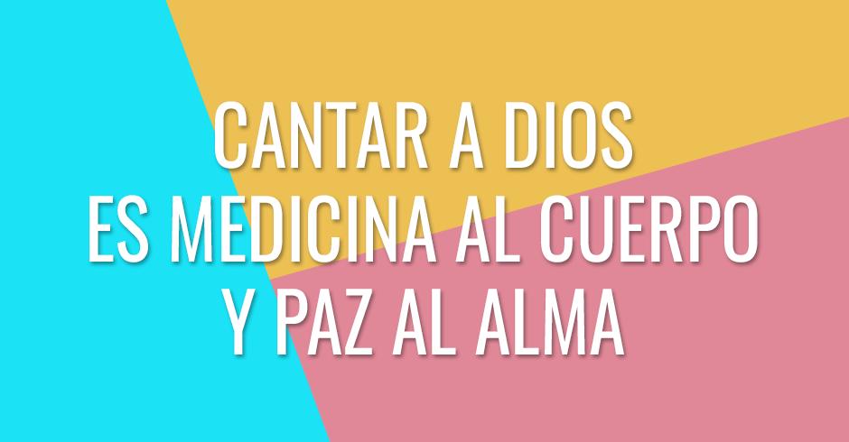 Cantarle a Dios será como medicina a tu cuerpo y paz a tu alma