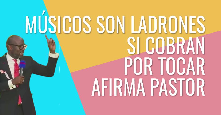 PASTOR DICE MUSICOS DE IGLESIA QUE COBARN POR TOCAR SON LADRONES