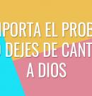 No dejes de cantar a Dios sin importar el problema
