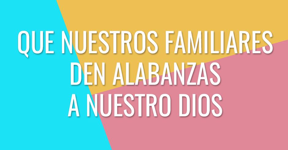 Que nuestros familiares den alabanzas a nuestro Dios y reconozcan su poder