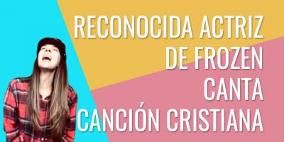 Reconocida actriz de frozen canta cancion cristiana
