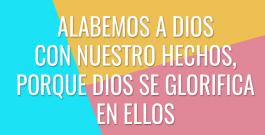 Alabemos a Dios con nuestro hechos, porque Dios se glorifica en ellos
