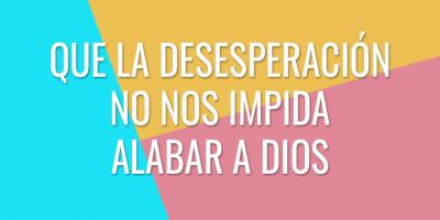Que la desesperación no nos impida alabar a Dios