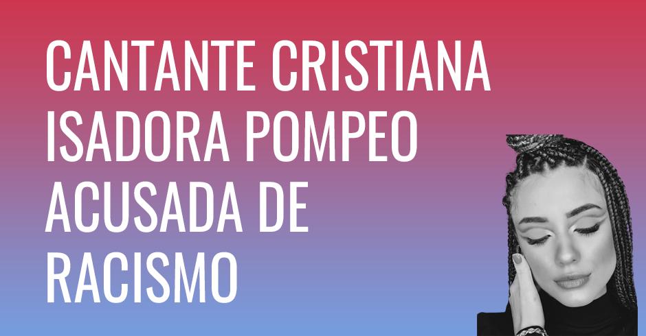 Cantante cristiana Isadora Pompeo acusada de racismo, pide disculpas
