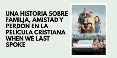 Una historia de familia, amistad y perdón en la película cristiana When we last spoke
