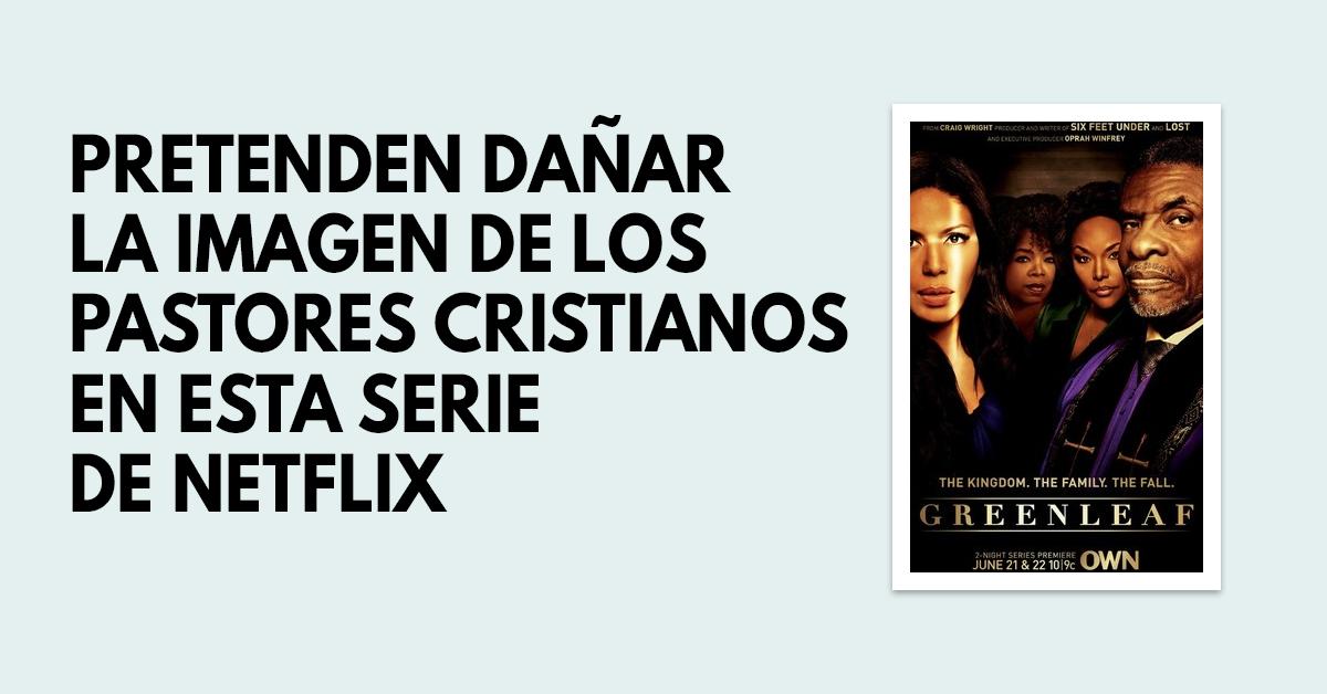 Greenleaf- Una serie de Netflix que pretende dañar la imagen de los pastores cristianos