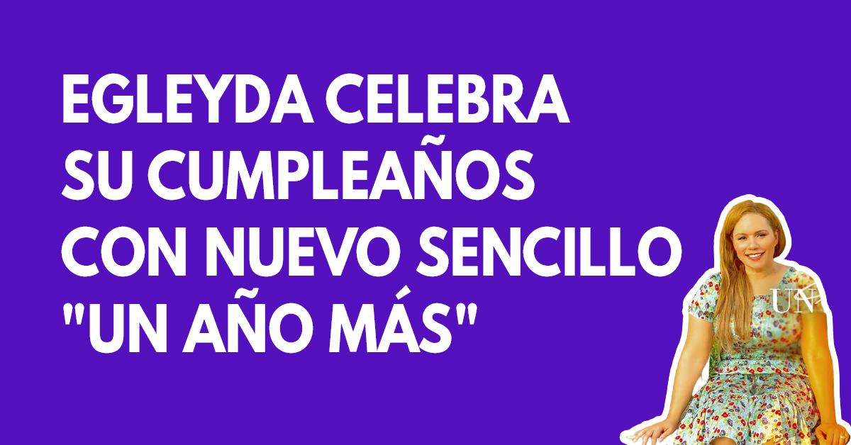 Egleyda celebra su cumpleaños con nuevo sencillo Un año más1