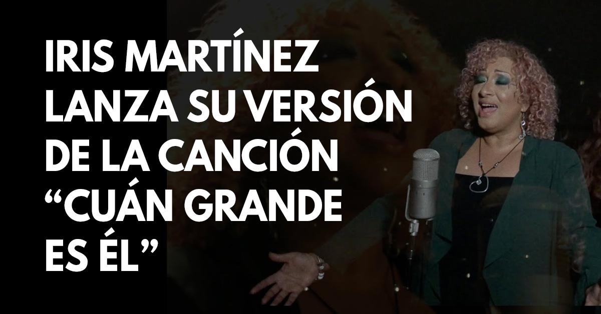 Iris Martinez lanza su versión de la canción cristiana Cuán grande es Él
