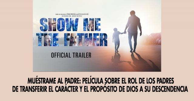 Muéstrame al Padre- Película sobre el rol de los padres de transferir el carácter y el propósito de Dios a su descendencia